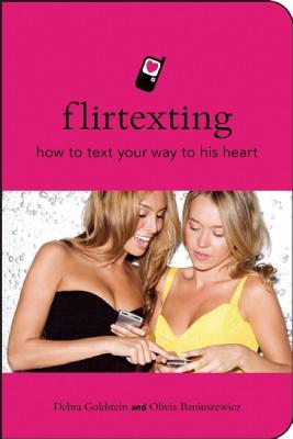 Flirtexting: How to Text Your Way Into His Heart - Baniuszewics, Olivia, and Goldstein, Debra