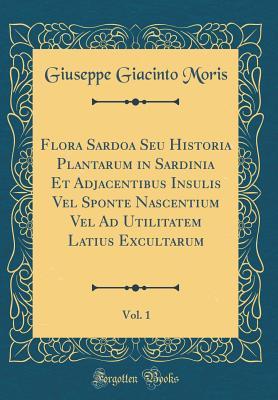 Flora Sardoa Seu Historia Plantarum in Sardinia Et Adjacentibus Insulis Vel Sponte Nascentium Vel Ad Utilitatem Latius Excultarum, Vol. 1 (Classic Reprint) - Moris, Giuseppe Giacinto 1796-1869