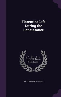Florentine Life During the Renaissance - Walter B Scaife, Ph D