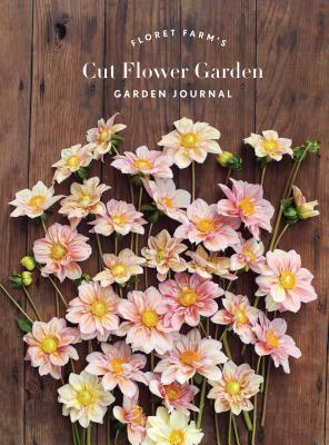 Floret Farm's Cut Flower Garden Garden Journal - Benzakein, Erin, and M. Waite, Michele (Photographer)