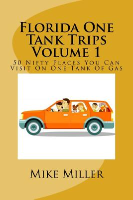 Florida One Tank Trips Volume 1: 50 Nifty Places You Can Visit On One Tank Of Gas - Miller, Mike