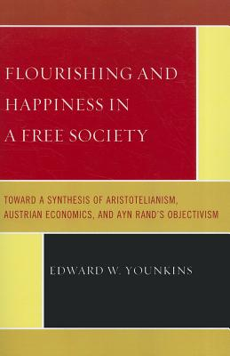 Flourishing and Happiness in a Free Society: Toward a Synthesis of Aristotelianism, Austrian Economics, and Ayn Rand's Objectivism - Younkins, Edward W