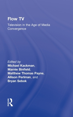 Flow TV: Television in the Age of Media Convergence - Kackman Michael, and Kackman, Michael (Editor), and Binfield, Marnie (Editor)