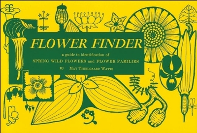 Flower Finder: A Guide to the Identification of Spring Wild Flowers and Flower Families East of the Rockies and North of the Smokies, Exclusive of Trees and Shrubs - Watts, May Theilgaard