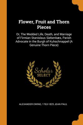 Flower, Fruit and Thorn Pieces: Or, the Wedded Life, Death, and Marriage of Firmian Stanislaus Siebenkæs, Parish Advocate in the Burgh of Kuhschnappel (a Genuine Thorn Piece) - Ewing, Alexander, and Jean Paul, 1763-1825