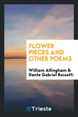 Flower Pieces and Other Poems - Allingham, William, and Rossetti, Dante Gabriel