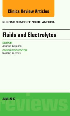 Fluids and Electrolytes, An Issue of Nursing Clinics - Squiers, Joshua