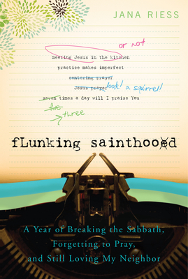 Flunking Sainthood: A Year of Breaking the Sabbath, Forgetting to Pray, and Still Loving My Neighbor - Riess, Jana, PH.D.