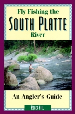 Fly Fishing the South Platte River: An Angler's Guide - Hill, Roger