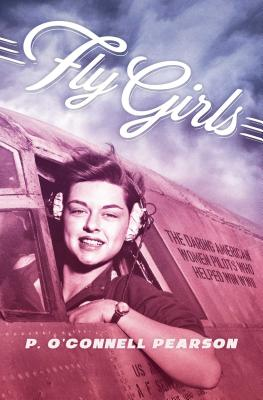 Fly Girls: The Daring American Women Pilots Who Helped Win WWII - Pearson