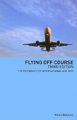 Flying Off Course: The Economics of International Airlines - Doganis, Rigas