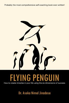 Flying Penguin: How to Create Miracles in Your Life Using the Six Dimensions of Success - Jinadasa, Dr Asoka Nimal