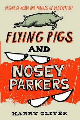 Flying Pigs and Nosey Parkers: Origins of Words and Phrases We Use Every Day - Oliver, Harry