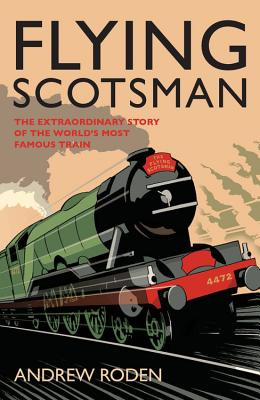 Flying Scotsman: The Extraordinary Story of the World's Most Famous Locomotive - Roden, Andrew
