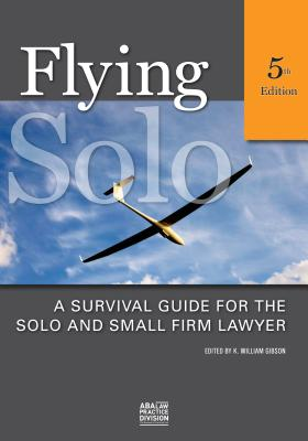 Flying Solo: A Survival Guide for Solos and Small Firm Lawyers - Gibson, William