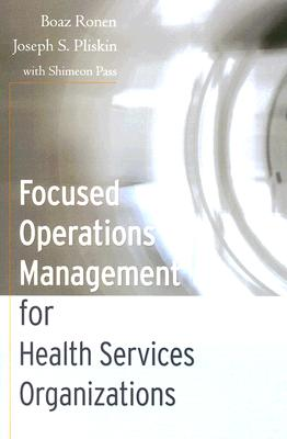 Focused Operations Management for Health Services Organizations - Ronen, Boaz, and Pliskin, Joseph S, and Pass, Shimeon