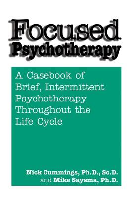 Focused Psychotherapy: A Casebook Of Brief Intermittent Psychotherapy Throughout The Life Cycle - Cummings, Nick, and Sayama, Mike