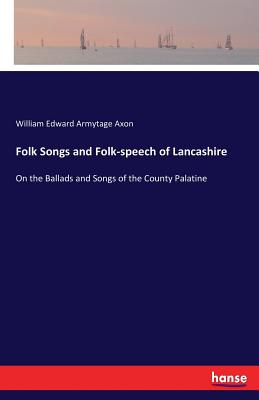 Folk Songs and Folk-speech of Lancashire - Axon, William Edward Armytage