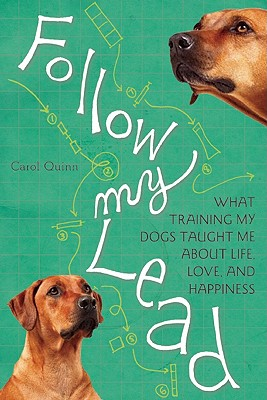 Follow My Lead: What Training My Dogs Taught Me about Life, Love, and Happiness - Quinn, Carol
