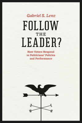 Follow the Leader?: How Voters Respond to Politicians' Policies and Performance - Lenz, Gabriel S
