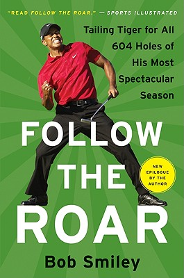 Follow the Roar: Tailing Tiger for All 604 Holes of His Most Spectacular Season - Smiley, Bob
