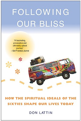Following Our Bliss: How the Spiritual Ideals of the Sixties Shape Our Lives Today - Lattin, Don
