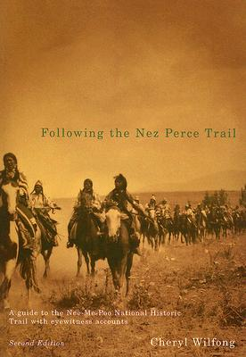 Following the Nez Perce Trail: A Guide to the Nee-Me-Poo National Historic Trail with Eyewitness Accounts - Wilfong, Cheryl