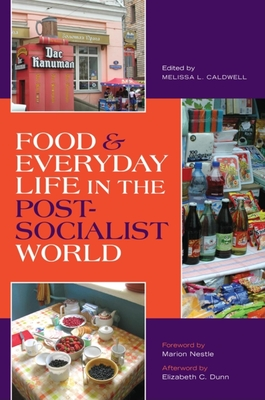 Food & Everyday Life in the Postsocialist World - Caldwell, Melissa L (Editor), and Nestle, Marion (Foreword by), and Dunn, Elizabeth C (Afterword by)