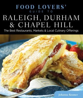 Food Lovers' Guide To(r) Raleigh, Durham & Chapel Hill: The Best Restaurants, Markets & Local Culinary Offerings - Kramer, Johanna