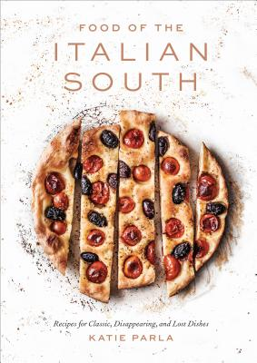 Food of the Italian South: Recipes for Classic, Disappearing, and Lost Dishes: A Cookbook - Parla, Katie, and Bianco, Chris (Foreword by)