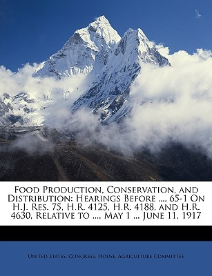 Food Production, Conservation, and Distribution: Hearings Before ..., 65-1 on H.J. Res. 75, H.R. 4125, H.R. 4188, and H.R. 4630, Relative to ..., May 1 ... June 11, 1917 - United States Congress House Agricult, States Congress House Agricult (Creator)