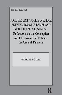 Food Security Policy in Africa Between Disaster Relief and Structural Adjustment: Reflections on the Conception and Effectiveness of Policies; the case of Tanzania - Geier, Gabriele