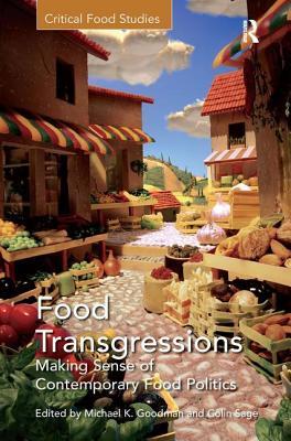 Food Transgressions: Making Sense of Contemporary Food Politics - Sage, Colin, and Goodman, Michael K (Editor)