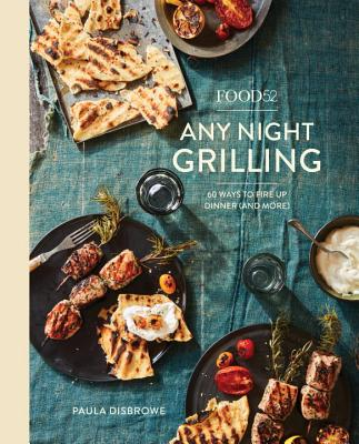 Food52 Any Night Grilling: 60 Ways to Fire Up Dinner (and More) [A Cookbook] - Disbrowe, Paula, and Hesser, Amanda (Foreword by)