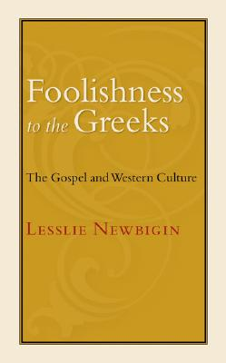 Foolishness to the Greeks: The Gospel and Western Culture - Newbigin, Lesslie