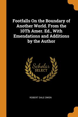 Footfalls on the Boundary of Another World. from the 10th Amer. Ed., with Emendations and Additions by the Author - Owen, Robert Dale