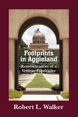 Footprints in Aggieland: Remembrances of a Veteran Fundraiser - Walker, Robert L