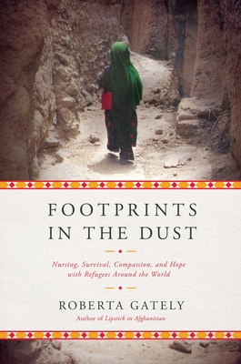 Footprints in the Dust: Nursing, Survival, Compassion, and Hope with Refugees Around the World - Gately, Roberta