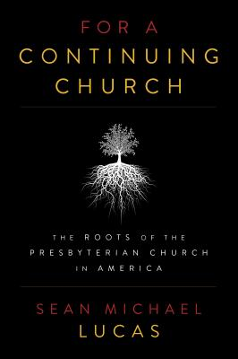 For a Continuing Church: The Roots of the Presbyterian Church in America - Lucas, Sean Michael