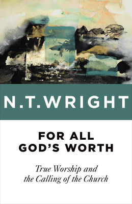 For All God's Worth: True Worship and the Calling of the Church - Wright, N T, Dean