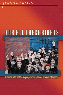 For All These Rights: Business, Labor, and the Shaping of America's Public-Private Welfare State - Klein, Jennifer