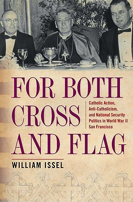 For Both Cross and Flag: Catholic Action, Anti-Catholicism, and National Security Politics in World War II San Francisco - Issel, William
