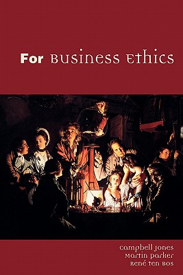 For Business Ethics - Jones, Campbell, and Parker, Martin, Dr., and Ten Bos, Rene