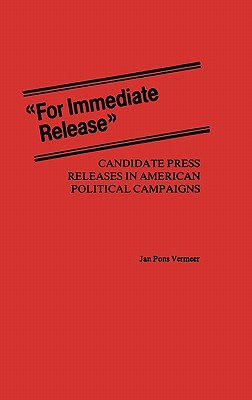 For Immediate Release: Candidate Press Releases in American Political Campaigns - Vermeer, Jan