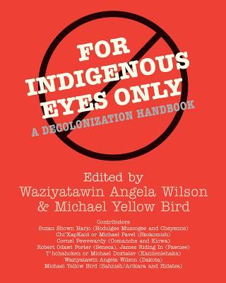 For Indigenous Eyes Only: A Decolonization Handbook - Wilson, Waziyatawin Angela (Editor), and Bird, Michael Yellow (Editor), and Wilson, Angela Cavender