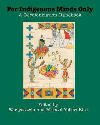For Indigenous Minds Only: A Decolonization Handbook - Waziyatawin (Editor), and Bird, Michael Yellow (Editor)