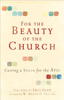 For the Beauty of the Church: Casting a Vision for the Arts - Taylor, W David O (Editor), and Shaw, Luci (Foreword by)