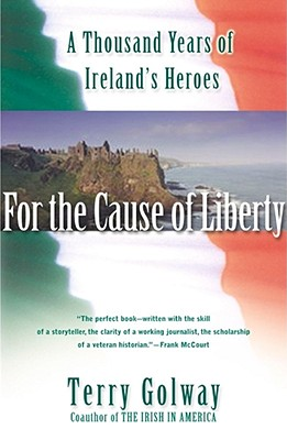 For the Cause of Liberty: A Thousand Years of Ireland's Heroes - Golway, Terry