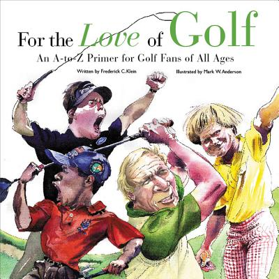 For the Love of Golf: An A-To-Z Primer for Golf Fans of All Ages - Klein, Frederick C