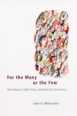 For the Many or the Few: The Initiative, Public Policy, and American Democracy - Matsusaka, John G